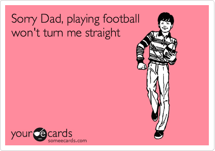 Sorry Dad, playing football won't turn me straight