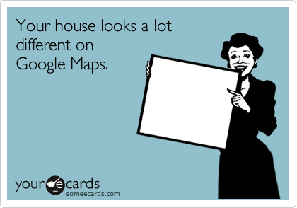 Your house looks a lot different on Google Maps.