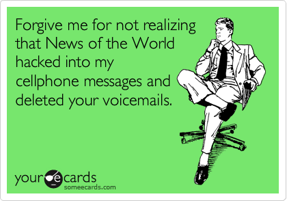 Forgive me for not realizing that News of the World hacked into my cellphone messages and deleted your voicemails.