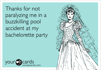 Thanks for not paralyzing me in a buzzkilling pool accident at my bachelorette party