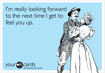 someecards.com - I'm really looking forward to the next time I get to feel you up.