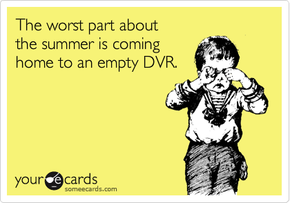 The worst part about  the summer is coming  home to an empty DVR.