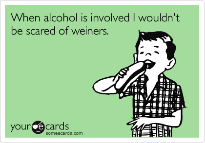 someecards.com - When alcohol is involved I wouldn't be scared of weiners.