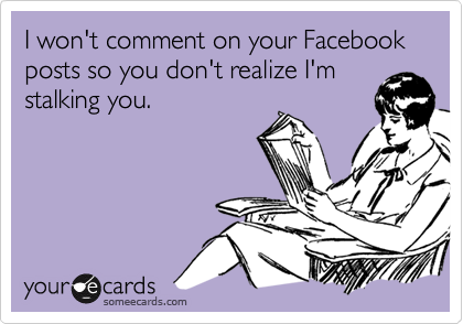 I won't comment on your Facebook posts so you don't realize I'm stalking you.