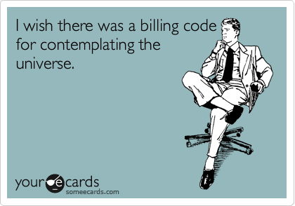 I wish there was a billing code for contemplating the universe.