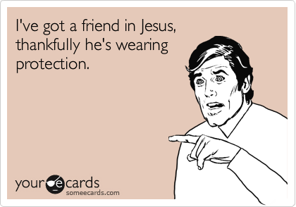 I've got a friend in Jesus, thankfully he's wearing protection.