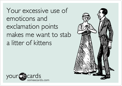 Your excessive use of emoticons and exclamation points makes me want to stab a litter of kittens