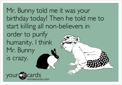 Mr Bunny Told Me It Was Your Birthday Today Then He To