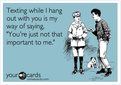 """Texting while I hang out with you is my way of saying, """"You're just not that important to me."""""""