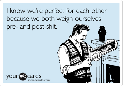 I know we're perfect for each other because we both weigh ourselves pre- and post-shit.