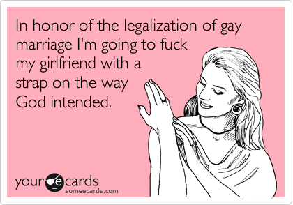 In honor of the legalization of gay marriage I'm going to fuck my girlfriend with a  strap on the way  God intended.