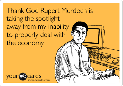 Thank God Rupert Murdoch is taking the spotlight away from my inability to properly deal with the economy