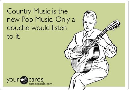 Country Music is the new Pop Music. Only a douche would listen to it.