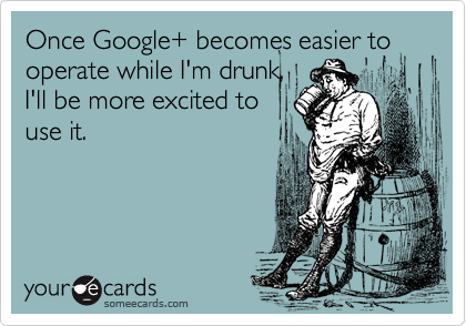 Once Google+ becomes easier to operate while I'm drunk, I'll be more excited to use it.