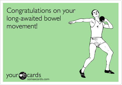 Congratulations on your  long-awaited bowel movement!