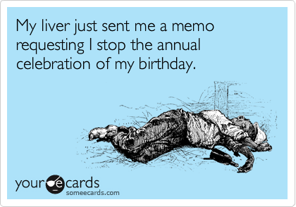 My liver just sent me a memo requesting I stop the annual celebration of my birthday.