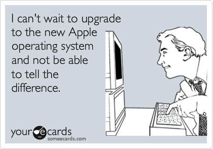 I can't wait to upgrade to the new Apple operating system and not be able to tell the  difference.