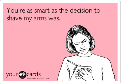 You're as smart as the decision to shave my arms was.