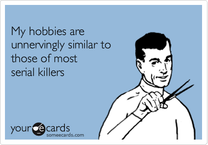 My hobbies are unnervingly similar to  those of most serial killers