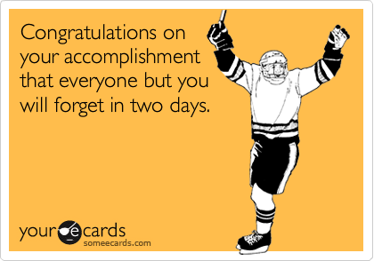 Congratulations on your accomplishment that everyone but you will forget in two days.