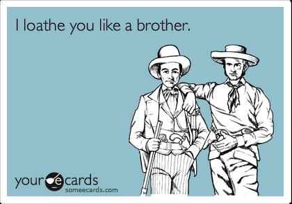 I loathe you like a brother.