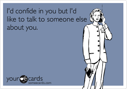 I'd confide in you but I'd like to talk to someone else about you.
