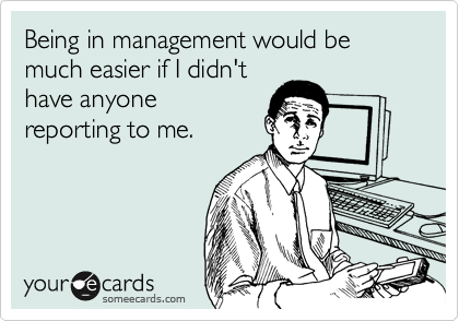 Being in management would be much easier if I didn't have anyone reporting to me.