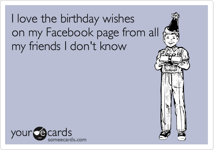 I love the birthday wishes on my Facebook page from all my friends I don't know