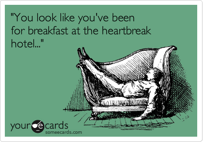 """""""You look like you've been  for breakfast at the heartbreak hotel..."""""""