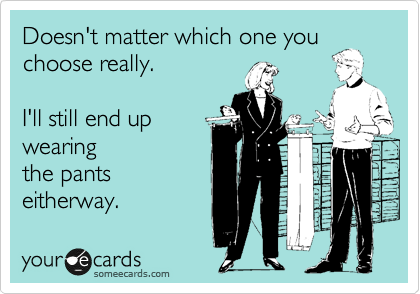 Doesn't matter which one you choose really.   I'll still end up wearing the pants eitherway.