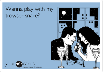Wanna play with my  trowser snake?