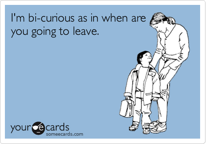 I'm bi-curious as in when are you going to leave.