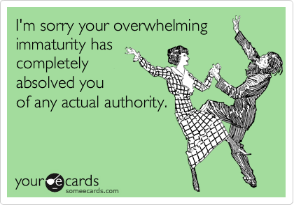 I'm sorry your overwhelming immaturity has completely absolved you of any actual authority.