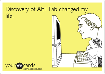 Discovery of Alt+Tab changed my life.