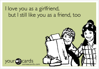 I love you as a girlfriend,    but I still like you as a friend, too