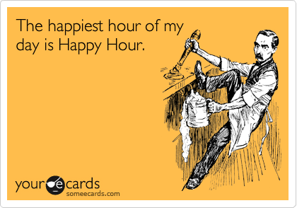 The happiest hour of my day is Happy Hour.