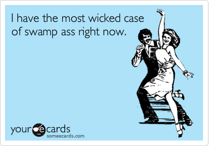 I have the most wicked case of swamp ass right now.