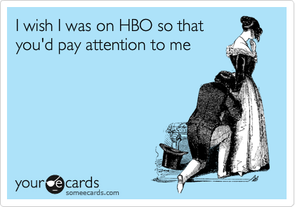 I wish I was on HBO so that you'd pay attention to me
