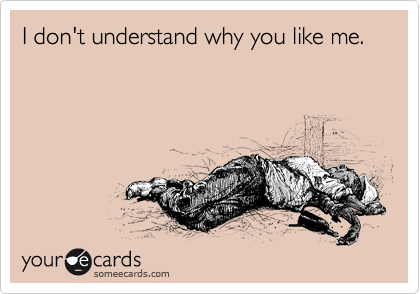 I don't understand why you like me.