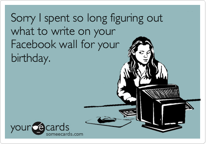 Sorry I spent so long figuring out what to write on your Facebook wall for your birthday.