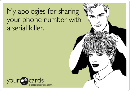 My apologies for sharing your phone number with a serial killer.