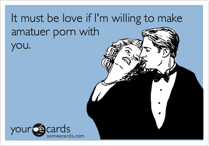 It must be love if I'm willing to make amatuer porn with you.