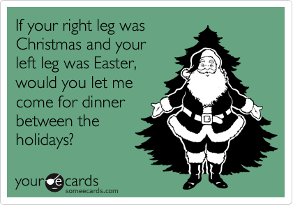 If your right leg was  Christmas and your  left leg was Easter,  would you let me  come for dinner  between the holidays?