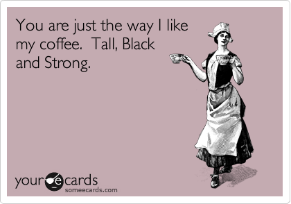 You are just the way I like my coffee.  Tall, Black and Strong.