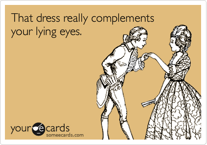 That dress really complements your lying eyes.