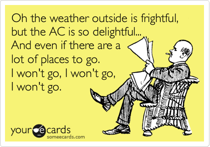 Oh the weather outside is frightful, but the AC is so delightful... And even if there are a lot of places to go.  I won't go, I won't go,  I won't go.