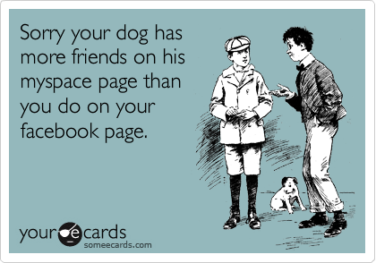 Sorry your dog has more friends on his myspace page than you do on your facebook page.