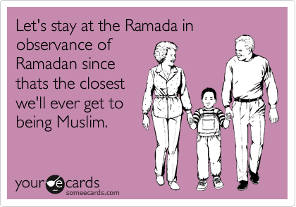 Let's stay at the Ramada in observance of Ramadan since thats the closest we'll ever get to being Muslim.