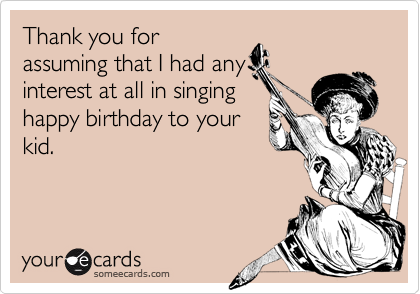 Thank you for assuming that I had any interest at all in singing happy birthday to your kid.