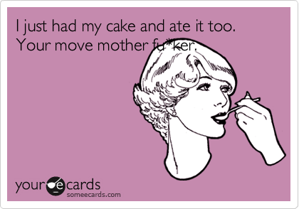 I just had my cake and ate it too. Your move mother fu*ker.
